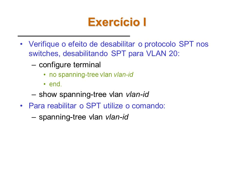Exercício I Verifique o efeito de desabilitar o protocolo SPT nos switches, desabilitando SPT para VLAN 20: