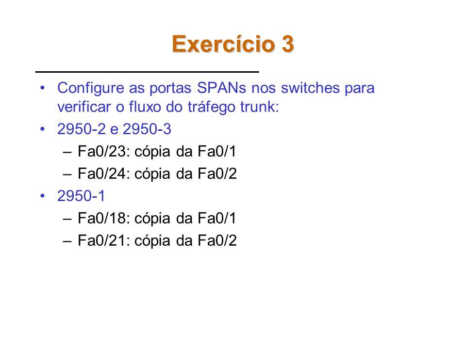 Exercício 3 Configure as portas SPANs nos switches para verificar o fluxo do tráfego trunk: 2950-2 e 2950-3.