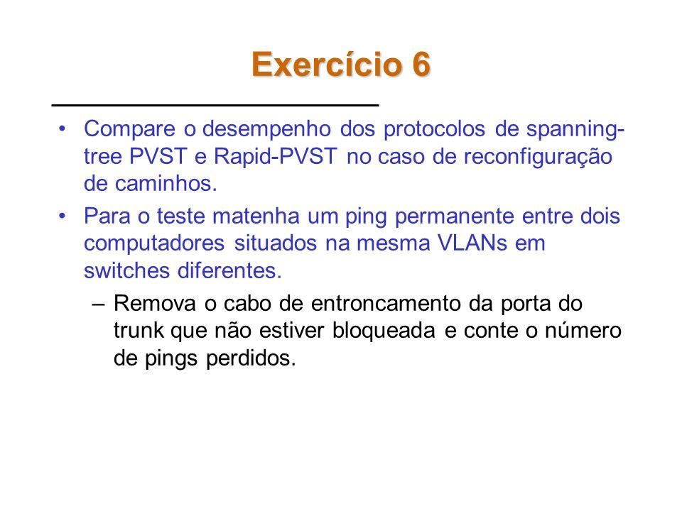 Exercício 6 Compare o desempenho dos protocolos de spanning-tree PVST e Rapid-PVST no caso de reconfiguração de caminhos.