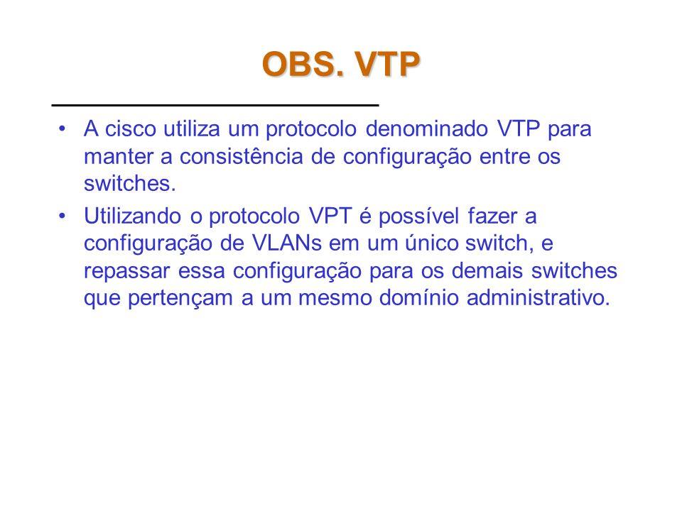 OBS. VTP A cisco utiliza um protocolo denominado VTP para manter a consistência de configuração entre os switches.