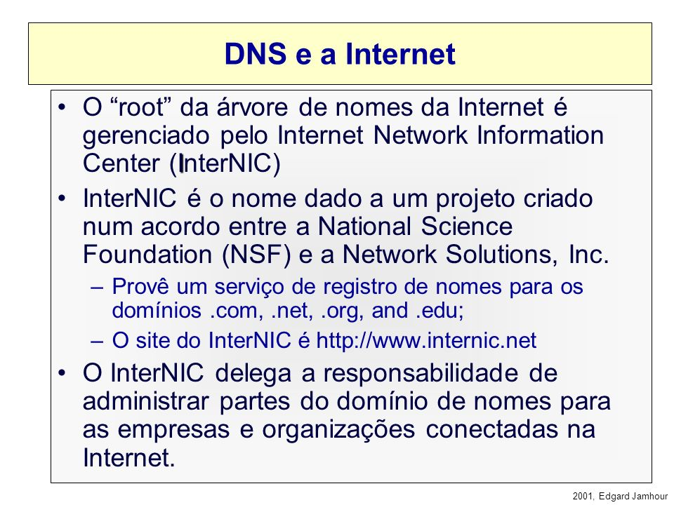 DNS e a Internet O root da árvore de nomes da Internet é gerenciado pelo Internet Network Information Center (InterNIC)