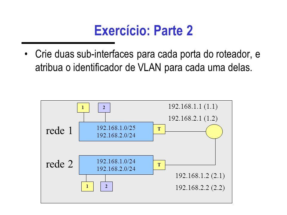 Exercício: Parte 2Crie duas sub-interfaces para cada porta do roteador, e atribua o identificador de VLAN para cada uma delas.