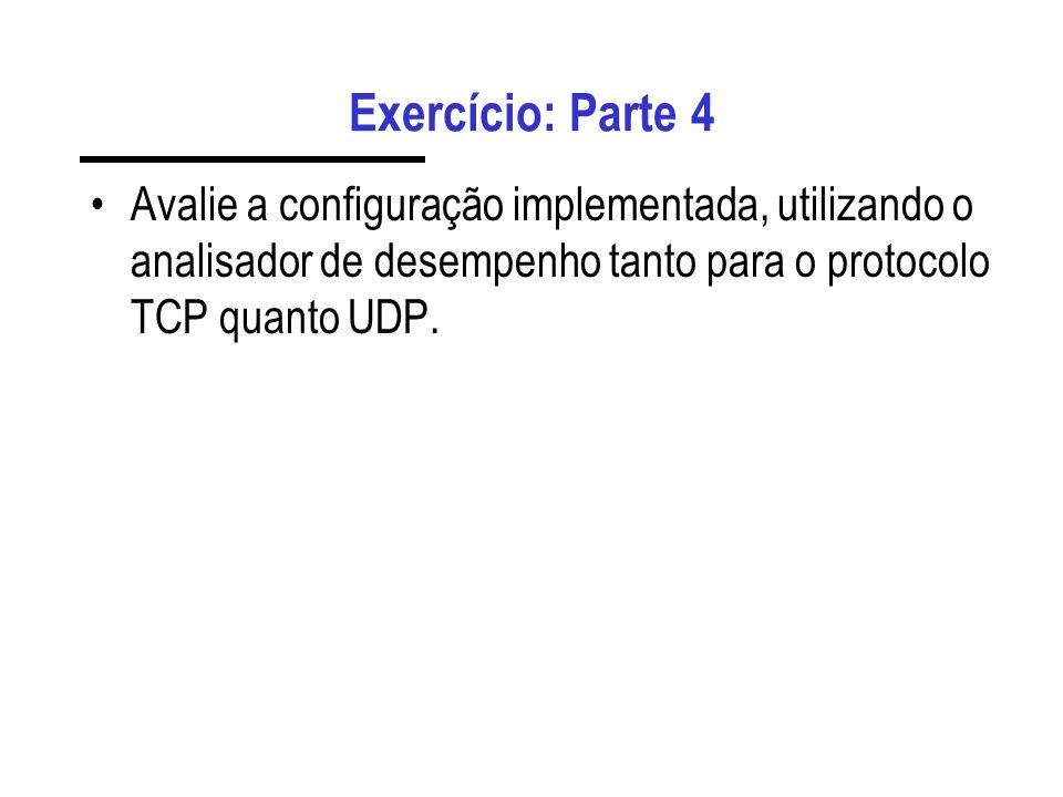 Exercício: Parte 4Avalie a configuração implementada, utilizando o analisador de desempenho tanto para o protocolo TCP quanto UDP.