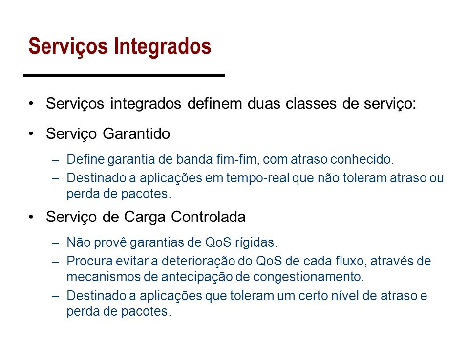 Serviços IntegradosServiços integrados definem duas classes de serviço: Serviço Garantido. Define garantia de banda fim-fim, com atraso conhecido.