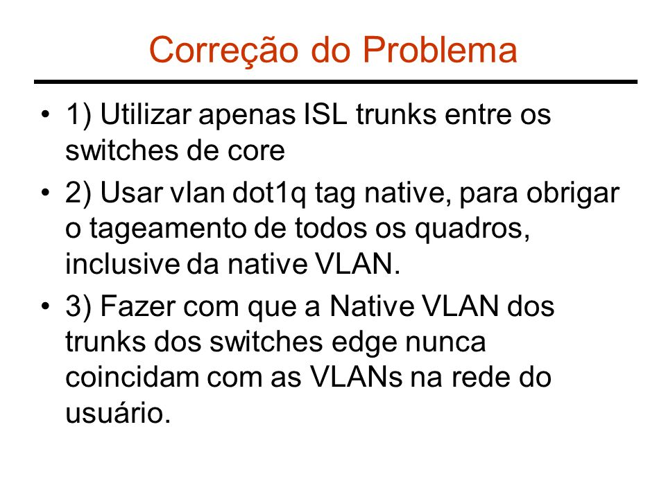 Correção do Problema 1) Utilizar apenas ISL trunks entre os switches de core.