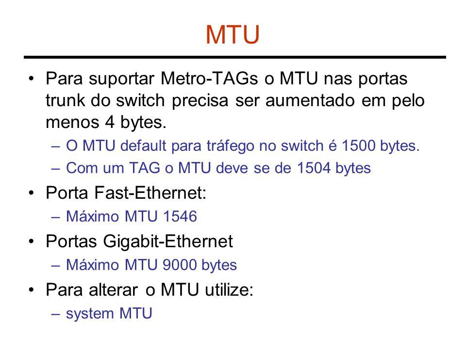 MTU Para suportar Metro-TAGs o MTU nas portas trunk do switch precisa ser aumentado em pelo menos 4 bytes.