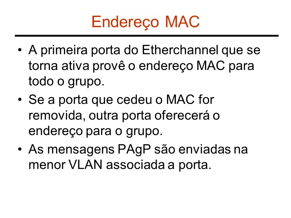 Endereço MAC A primeira porta do Etherchannel que se torna ativa provê o endereço MAC para todo o grupo.