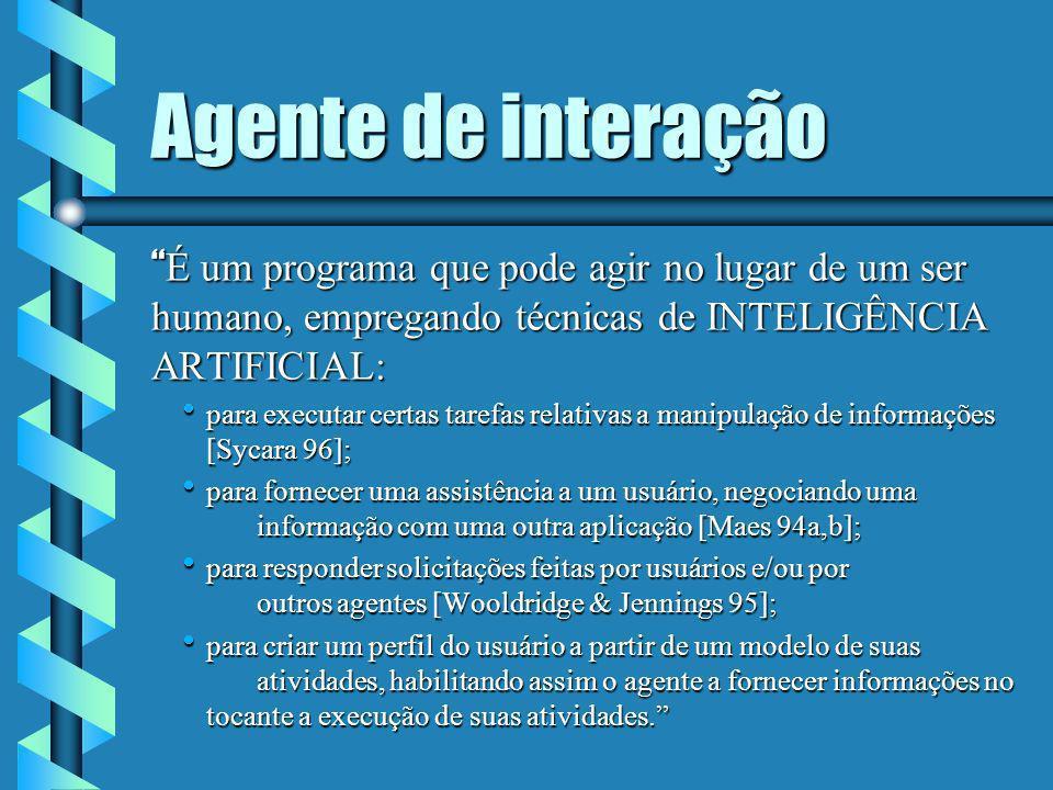 Agente de interação É um programa que pode agir no lugar de um ser humano, empregando técnicas de INTELIGÊNCIA ARTIFICIAL: