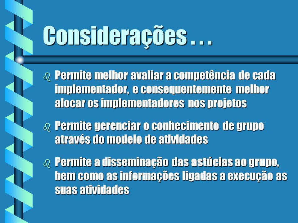 Considerações . . . Permite melhor avaliar a competência de cada implementador, e consequentemente melhor alocar os implementadores nos projetos.