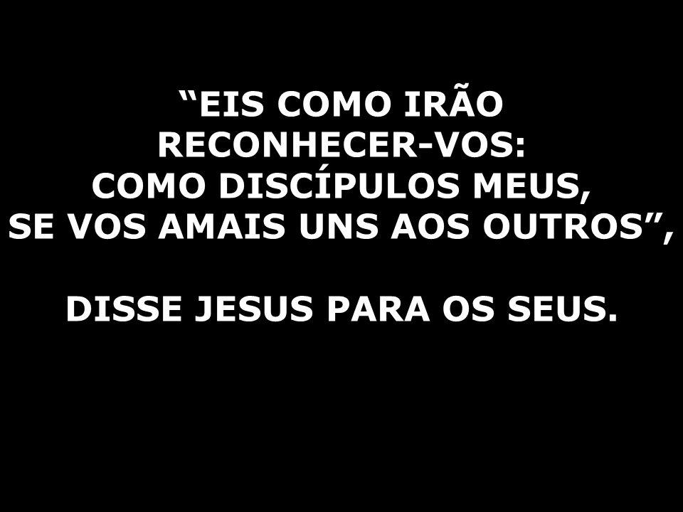 SE VOS AMAIS UNS AOS OUTROS , DISSE JESUS PARA OS SEUS.