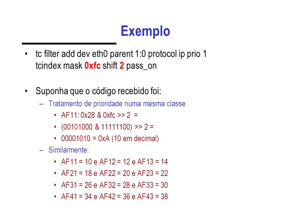 Exemplo tc filter add dev eth0 parent 1:0 protocol ip prio 1 tcindex mask 0xfc shift 2 pass_on. Suponha que o código recebido foi: