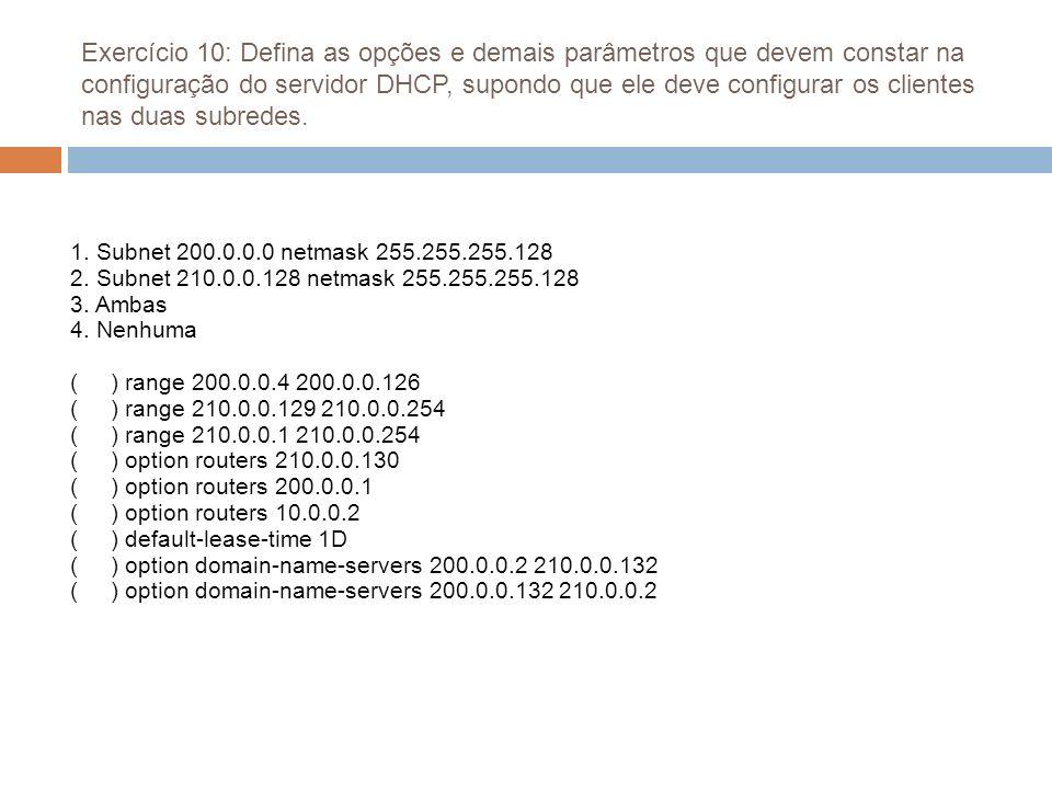 Exercício 10: Defina as opções e demais parâmetros que devem constar na configuração do servidor DHCP, supondo que ele deve configurar os clientes nas duas subredes.