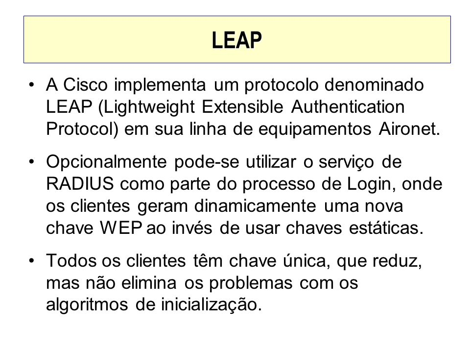 LEAP A Cisco implementa um protocolo denominado LEAP (Lightweight Extensible Authentication Protocol) em sua linha de equipamentos Aironet.
