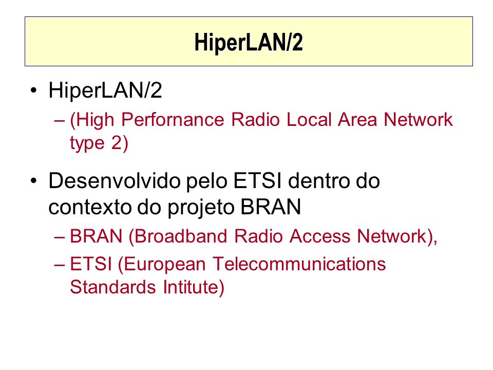 HiperLAN/2 HiperLAN/2. (High Perfornance Radio Local Area Network type 2) Desenvolvido pelo ETSI dentro do contexto do projeto BRAN.