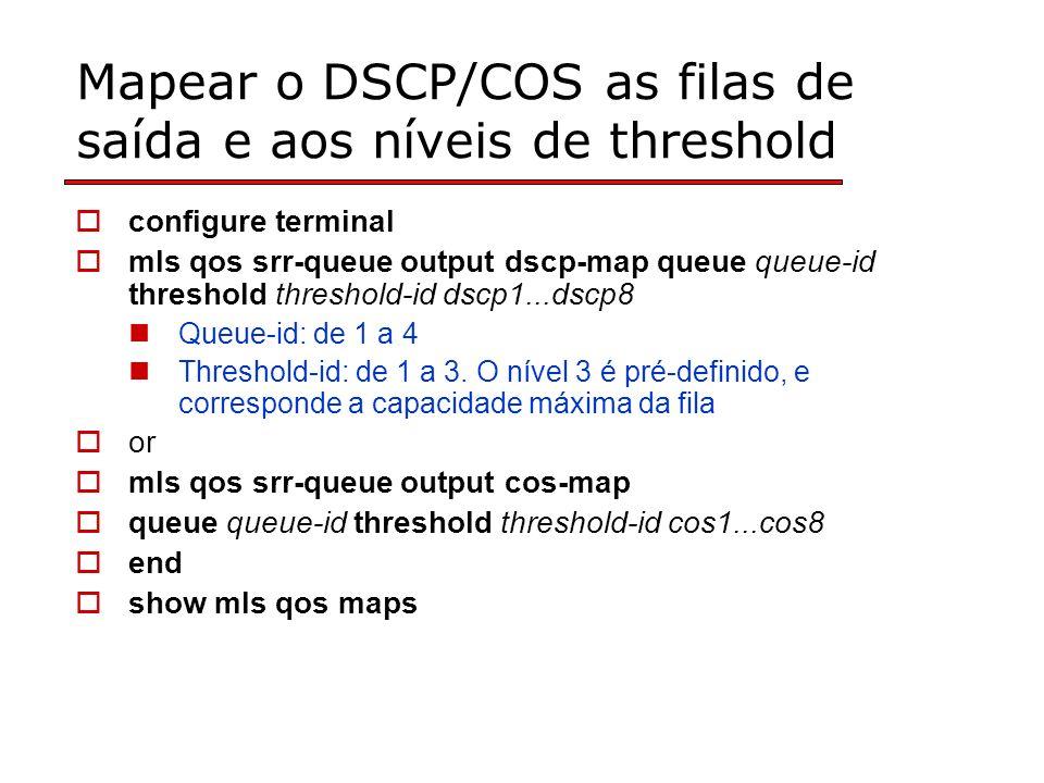 Mapear o DSCP/COS as filas de saída e aos níveis de threshold