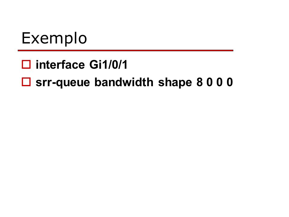 Exemplo interface Gi1/0/1 srr-queue bandwidth shape 8 0 0 0