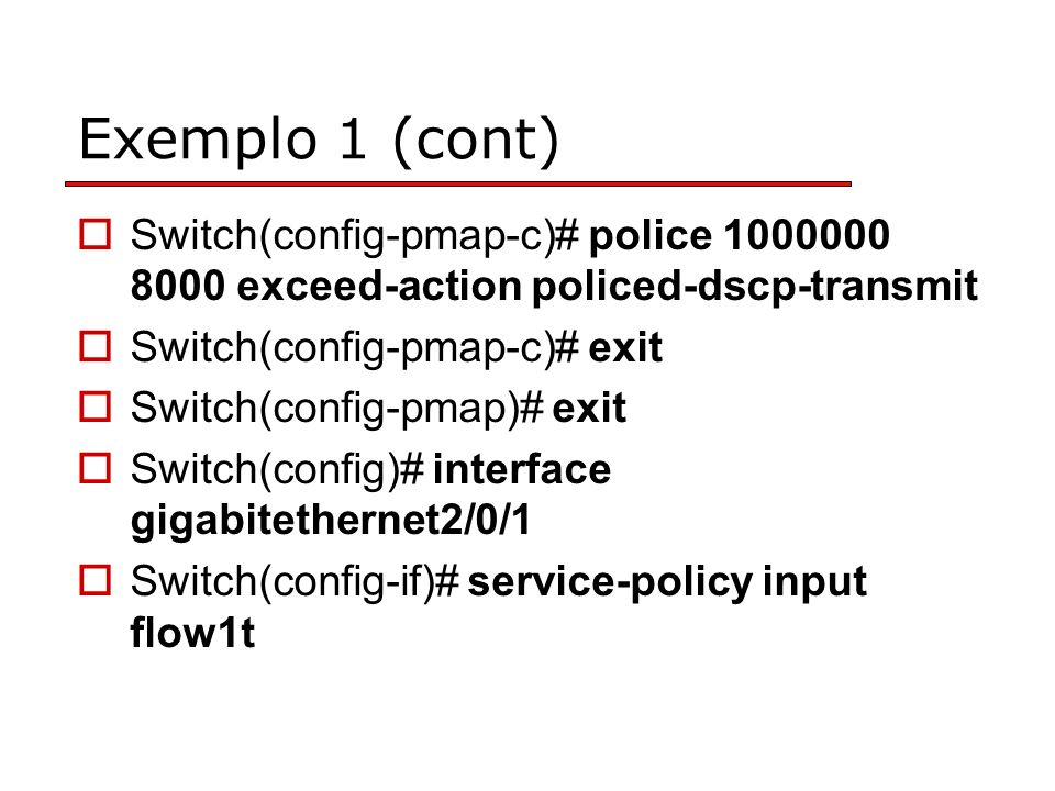 Exemplo 1 (cont) Switch(config-pmap-c)# police 1000000 8000 exceed-action policed-dscp-transmit. Switch(config-pmap-c)# exit.