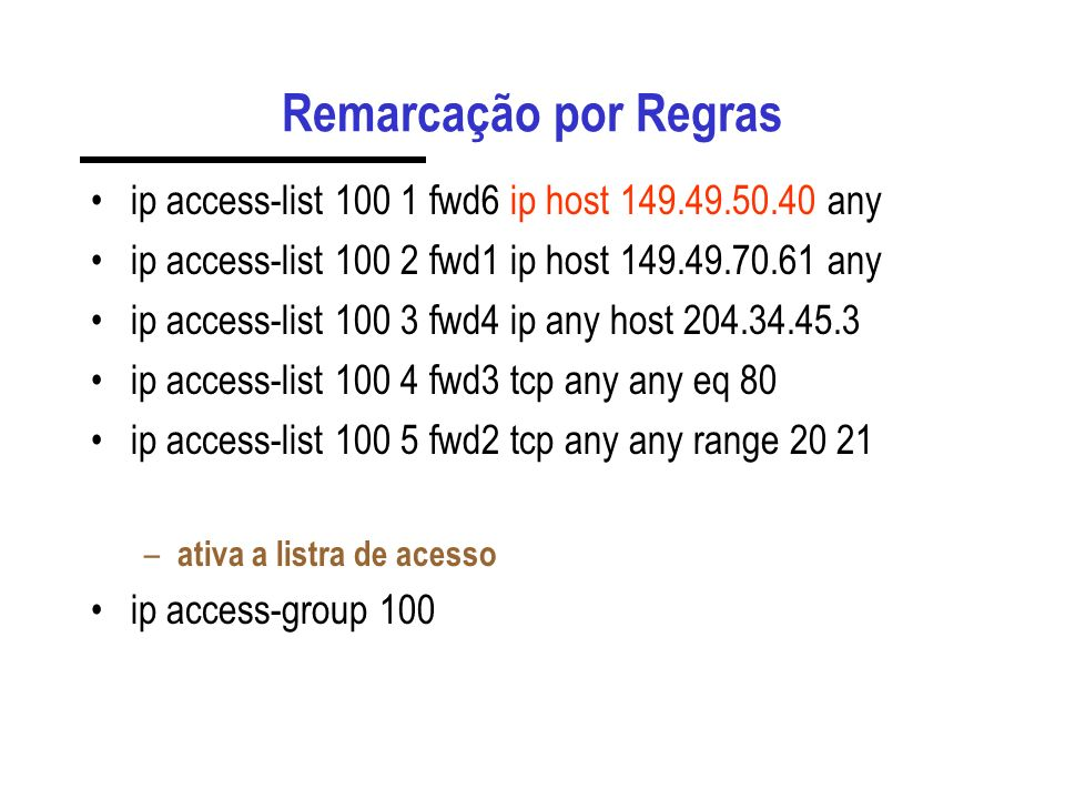Remarcação por Regras ip access-list 100 1 fwd6 ip host 149.49.50.40 any. ip access-list 100 2 fwd1 ip host 149.49.70.61 any.
