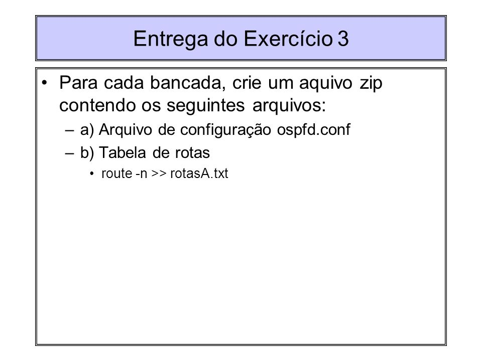 Entrega do Exercício 3 Para cada bancada, crie um aquivo zip contendo os seguintes arquivos: a) Arquivo de configuração ospfd.conf.