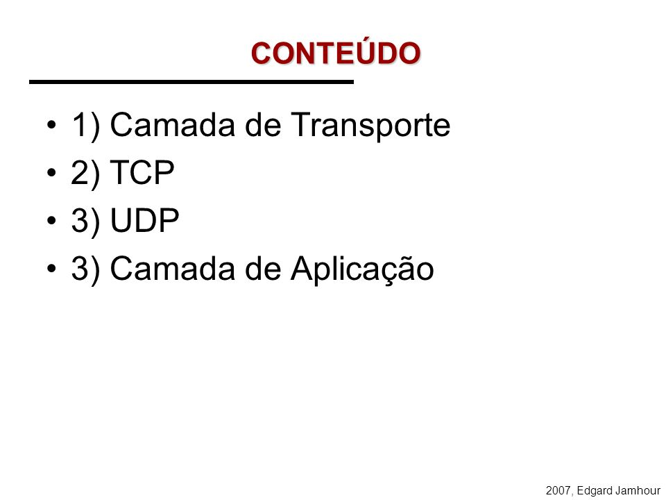 CONTEÚDO 1) Camada de Transporte 2) TCP 3) UDP 3) Camada de Aplicação