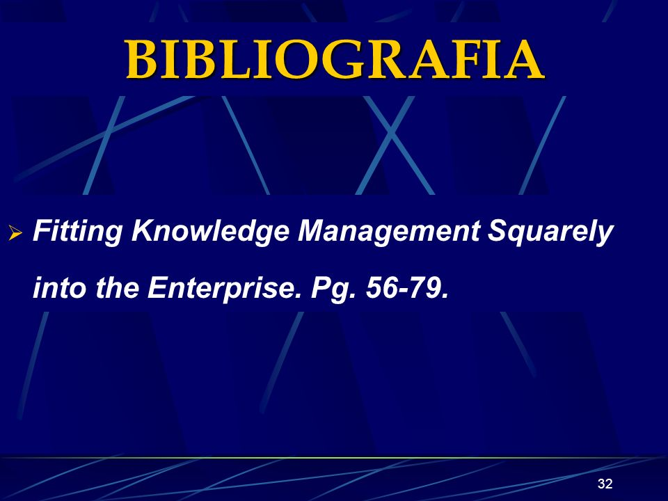 BIBLIOGRAFIA Fitting Knowledge Management Squarely into the Enterprise. Pg. 56-79.