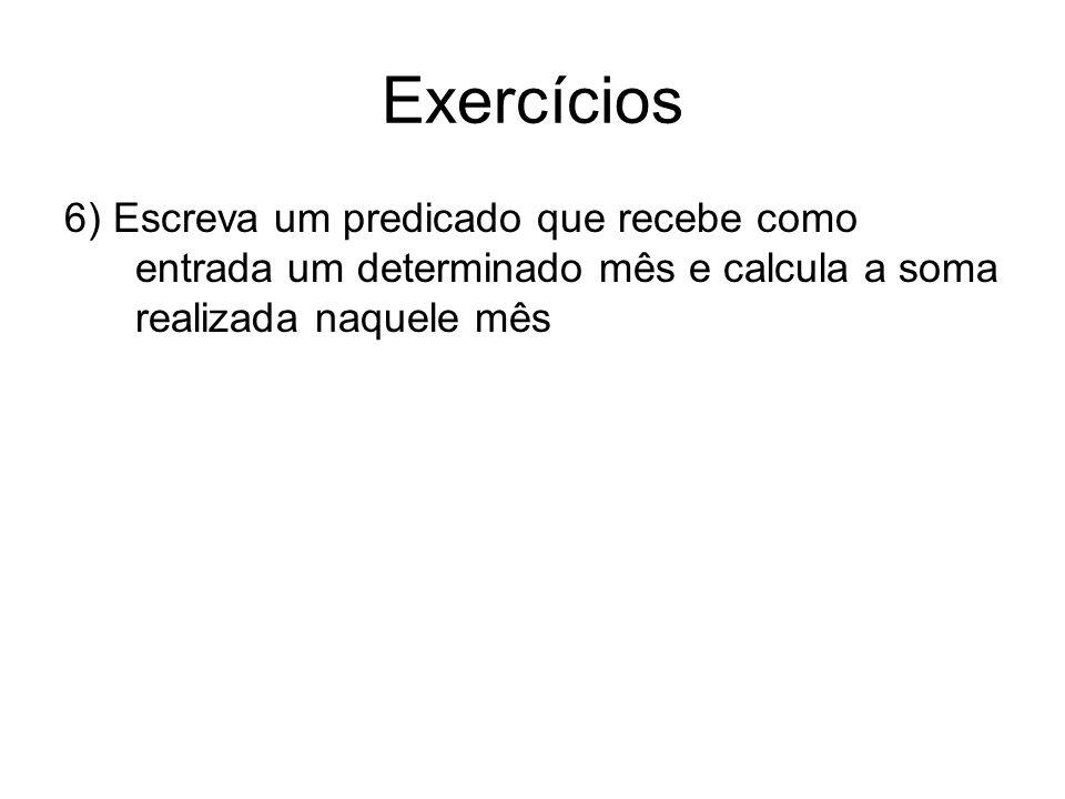 Exercícios 6) Escreva um predicado que recebe como entrada um determinado mês e calcula a soma realizada naquele mês.