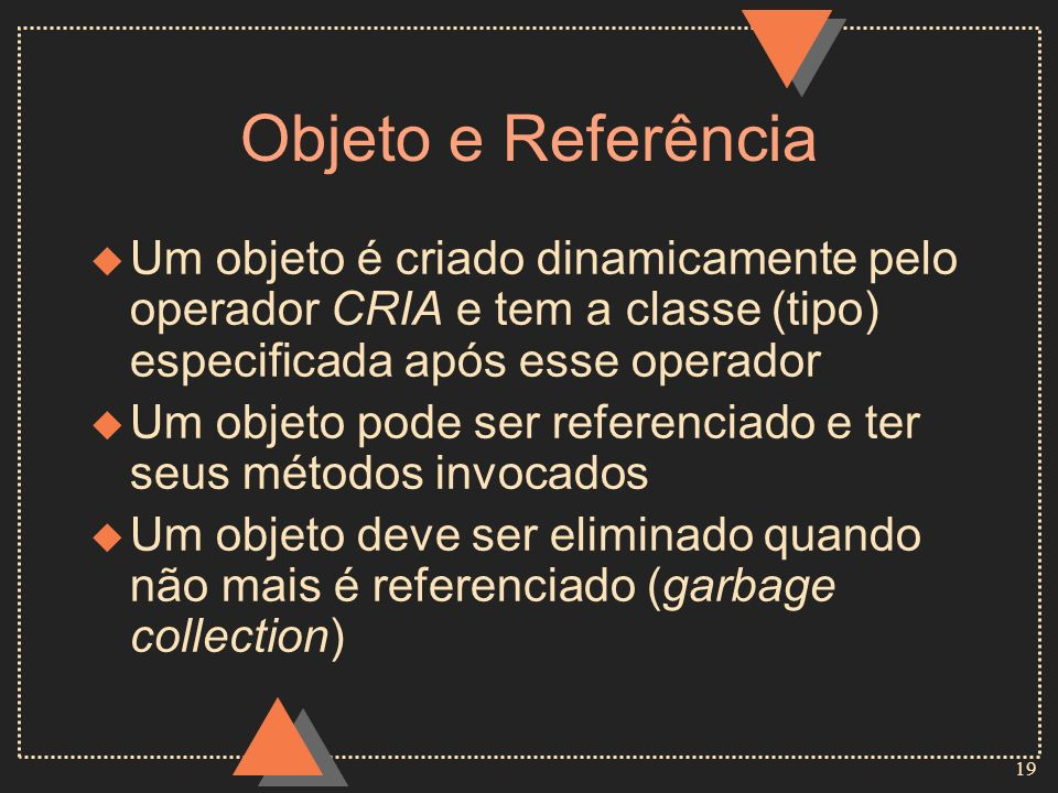Objeto e ReferênciaUm objeto é criado dinamicamente pelo operador CRIA e tem a classe (tipo) especificada após esse operador.