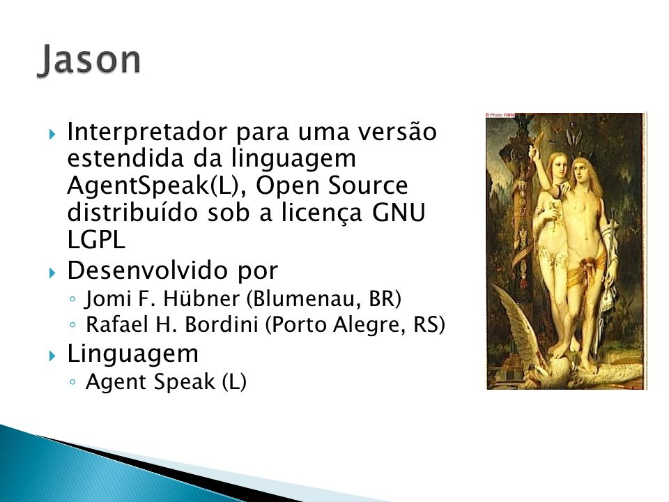 Jason Interpretador para uma versão estendida da linguagem AgentSpeak(L), Open Source distribuído sob a licença GNU LGPL.