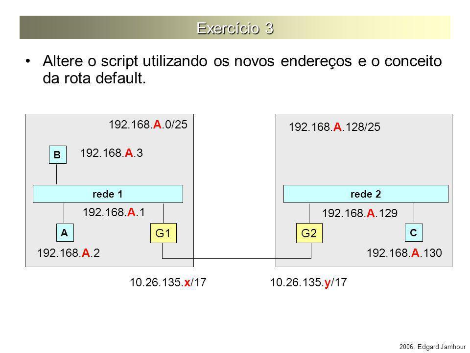 Exercício 3 Altere o script utilizando os novos endereços e o conceito da rota default. 192.168.A.0/25.