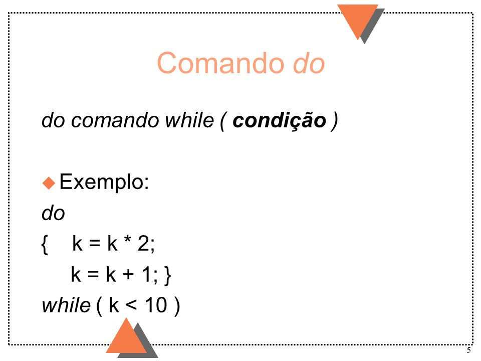Comando do do comando while ( condição ) Exemplo: do { k = k * 2;