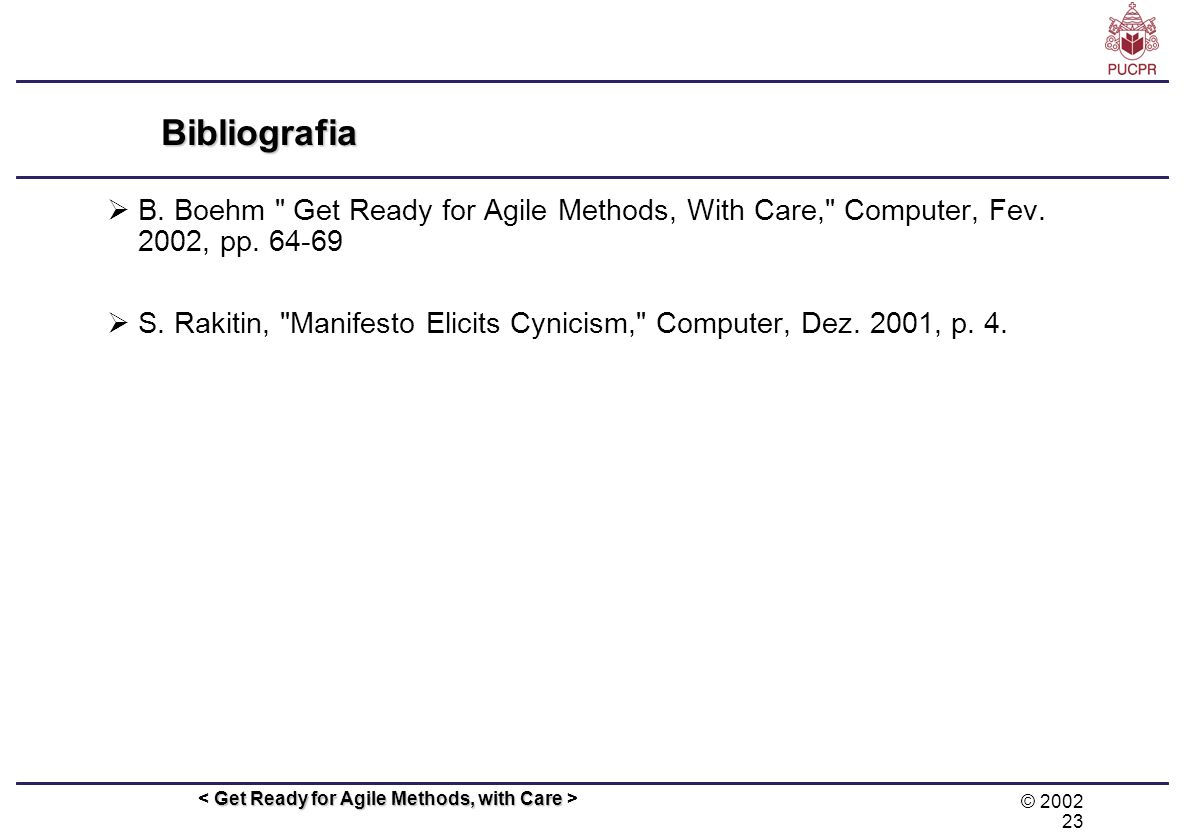 Bibliografia B. Boehm Get Ready for Agile Methods, With Care, Computer, Fev. 2002, pp. 64-69.