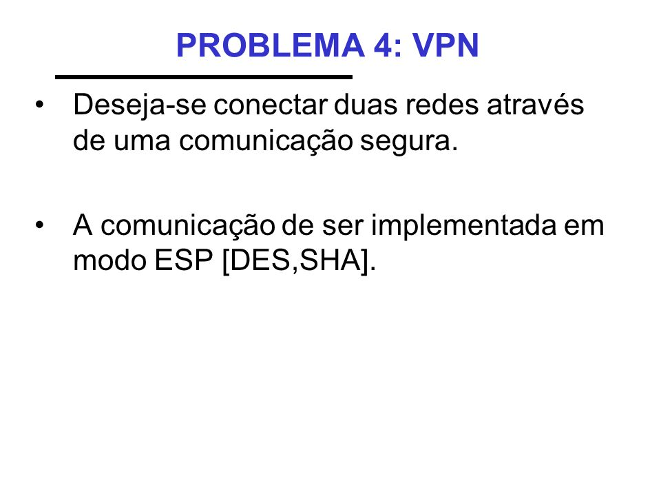 PROBLEMA 4: VPN Deseja-se conectar duas redes através de uma comunicação segura.
