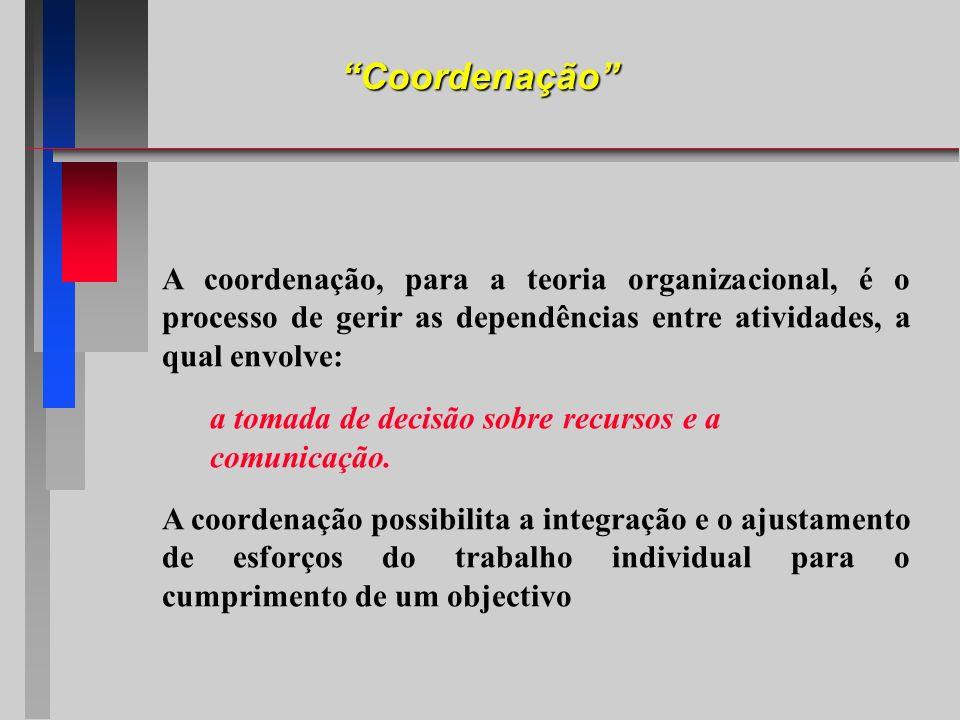 Coordenação A coordenação, para a teoria organizacional, é o processo de gerir as dependências entre atividades, a qual envolve: