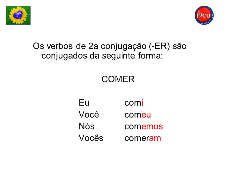 Os verbos de 2a conjugação (-ER) são conjugados da seguinte forma: