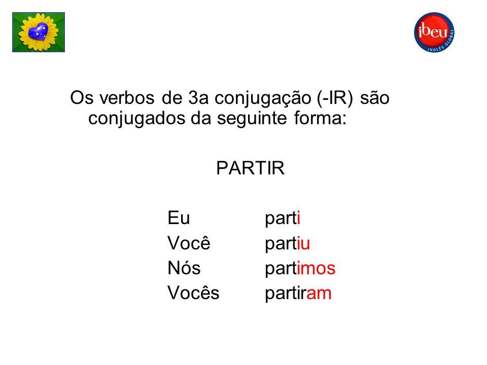 Os verbos de 3a conjugação (-IR) são conjugados da seguinte forma: