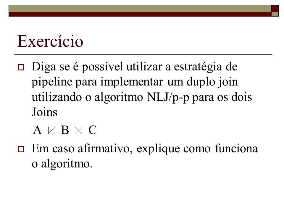 Exercício Diga se é possível utilizar a estratégia de pipeline para implementar um duplo join utilizando o algoritmo NLJ/p-p para os dois Joins.