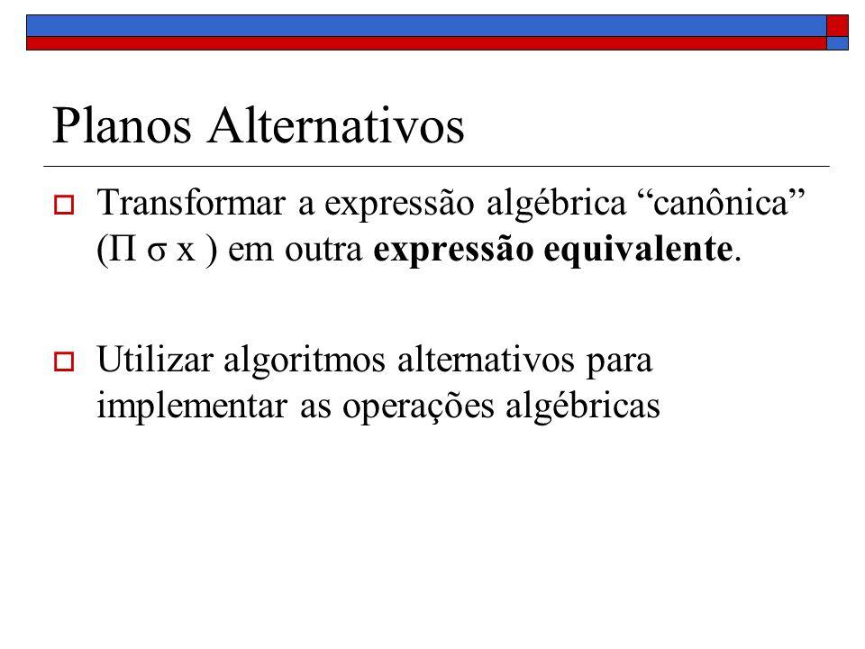 Planos AlternativosTransformar a expressão algébrica canônica (Π σ x ) em outra expressão equivalente.