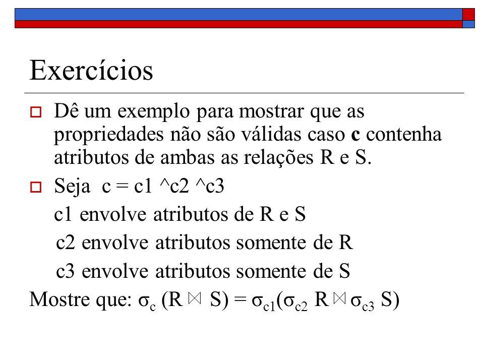Exercícios Dê um exemplo para mostrar que as propriedades não são válidas caso c contenha atributos de ambas as relações R e S.