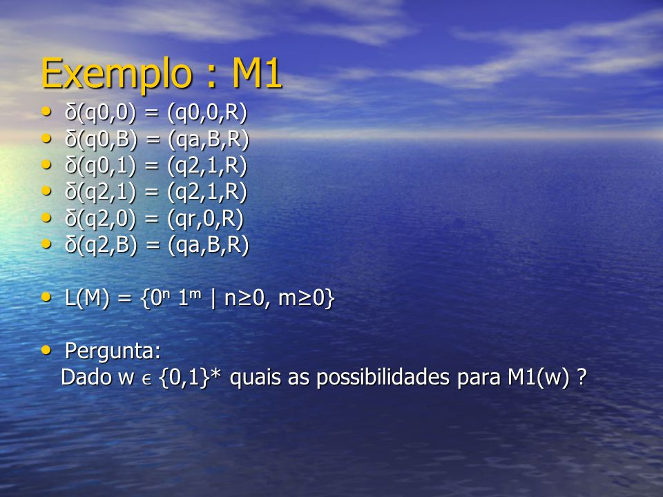 Exemplo : M1 δ(q0,0) = (q0,0,R) δ(q0,B) = (qa,B,R) δ(q0,1) = (q2,1,R)