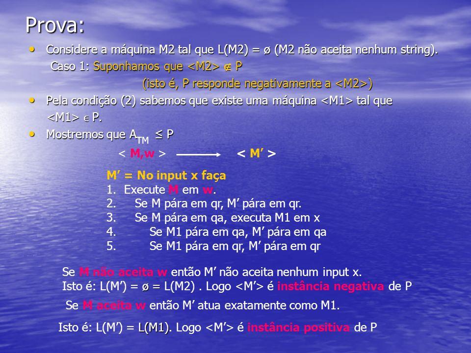 Prova: Considere a máquina M2 tal que L(M2) = ø (M2 não aceita nenhum string). Caso 1: Suponhamos que <M2>  P.