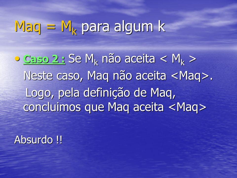 Maq = Mk para algum k Neste caso, Maq não aceita <Maq>.