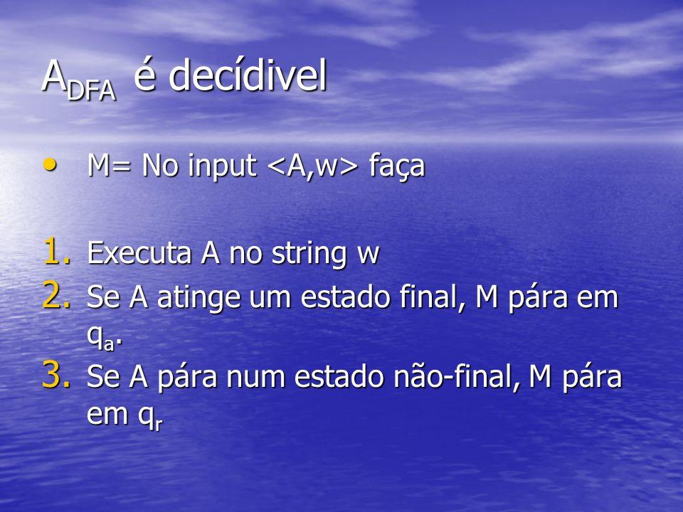 ADFA é decídivel M= No input <A,w> faça Executa A no string w