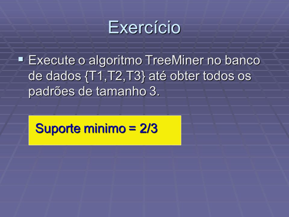Exercício Execute o algoritmo TreeMiner no banco de dados {T1,T2,T3} até obter todos os padrões de tamanho 3.