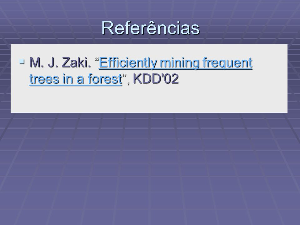 Referências M. J. Zaki. Efficiently mining frequent trees in a forest , KDD 02