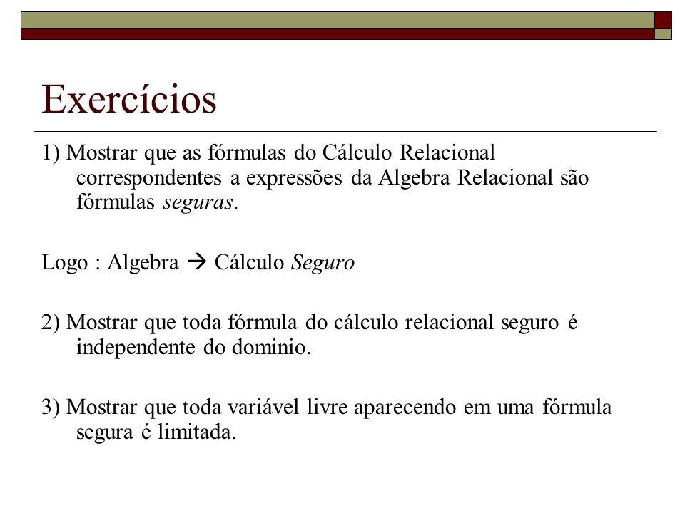 Exercícios 1) Mostrar que as fórmulas do Cálculo Relacional correspondentes a expressões da Algebra Relacional são fórmulas seguras.