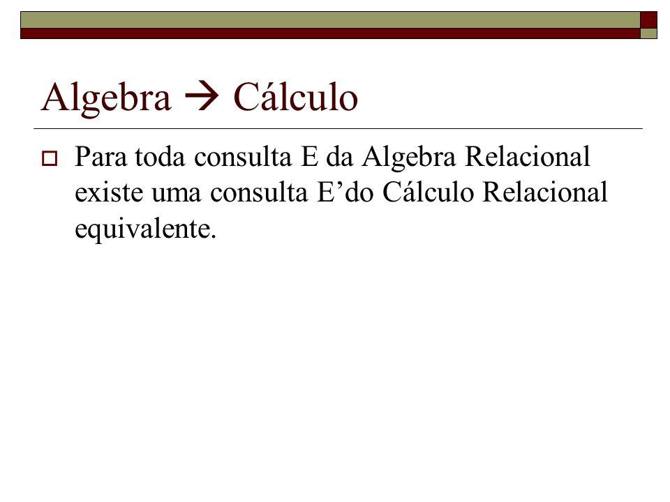 Algebra  Cálculo Para toda consulta E da Algebra Relacional existe uma consulta E'do Cálculo Relacional equivalente.