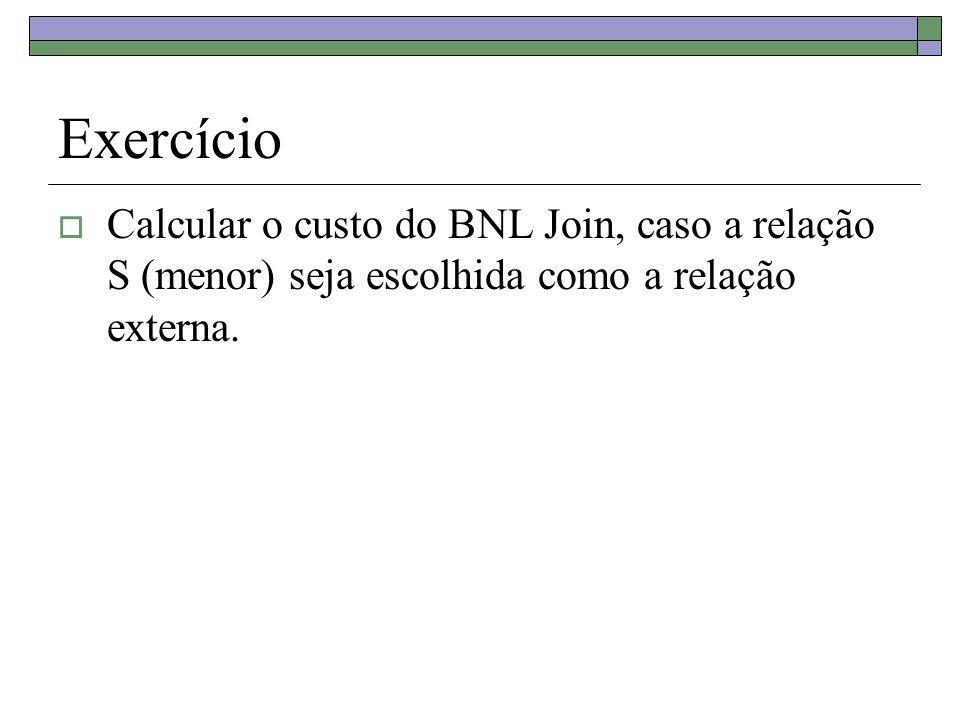 Exercício Calcular o custo do BNL Join, caso a relação S (menor) seja escolhida como a relação externa.