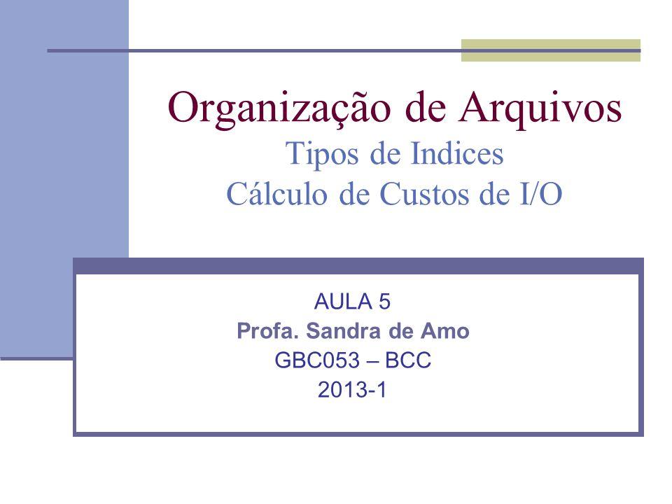 Organização de Arquivos Tipos de Indices Cálculo de Custos de I/O