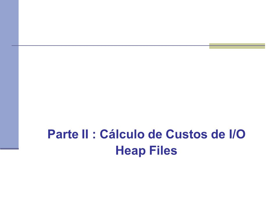 Parte II : Cálculo de Custos de I/O Heap Files