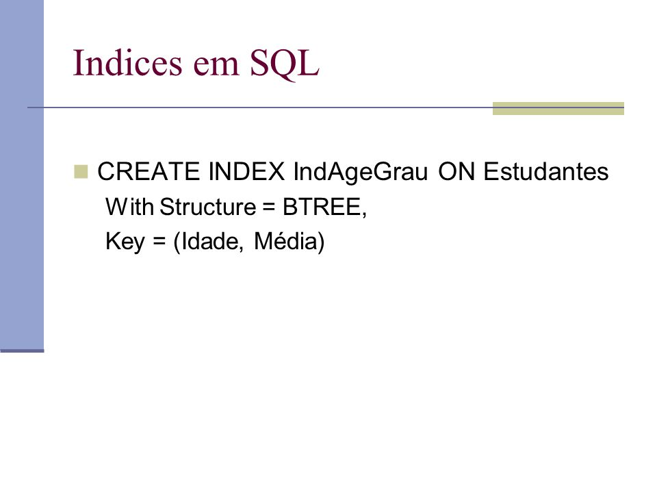 Indices em SQL CREATE INDEX IndAgeGrau ON Estudantes